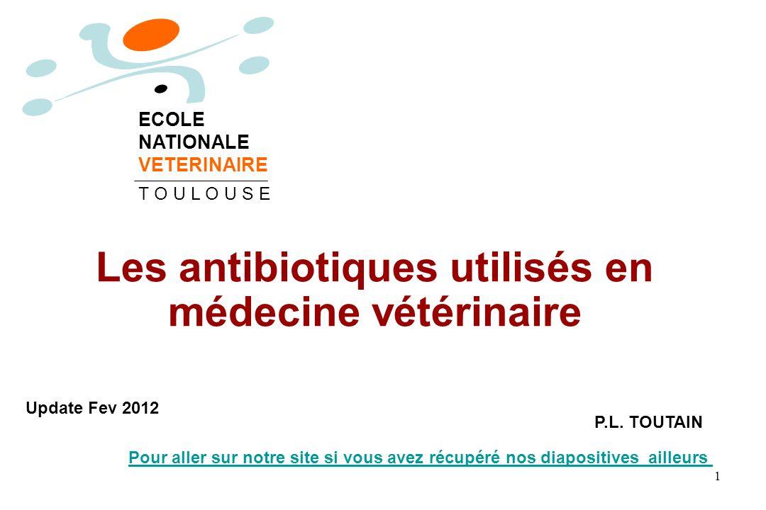 Les antibiotiques utilisés en médecine vétérinaire P.L. TOUTAIN ECOLE NATIONALE VETERINAIRE T O U L O U S E Update Fev 2012 Pour aller sur notre site