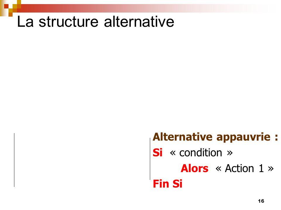 16 La structure alternative Alternative appauvrie : Si « condition » Alors « Action 1 » Fin Si