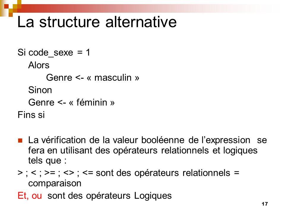 17 La structure alternative Si code_sexe = 1 Alors Genre <- « masculin » Sinon Genre <- « féminin » Fins si La vérification de la valeur booléenne de