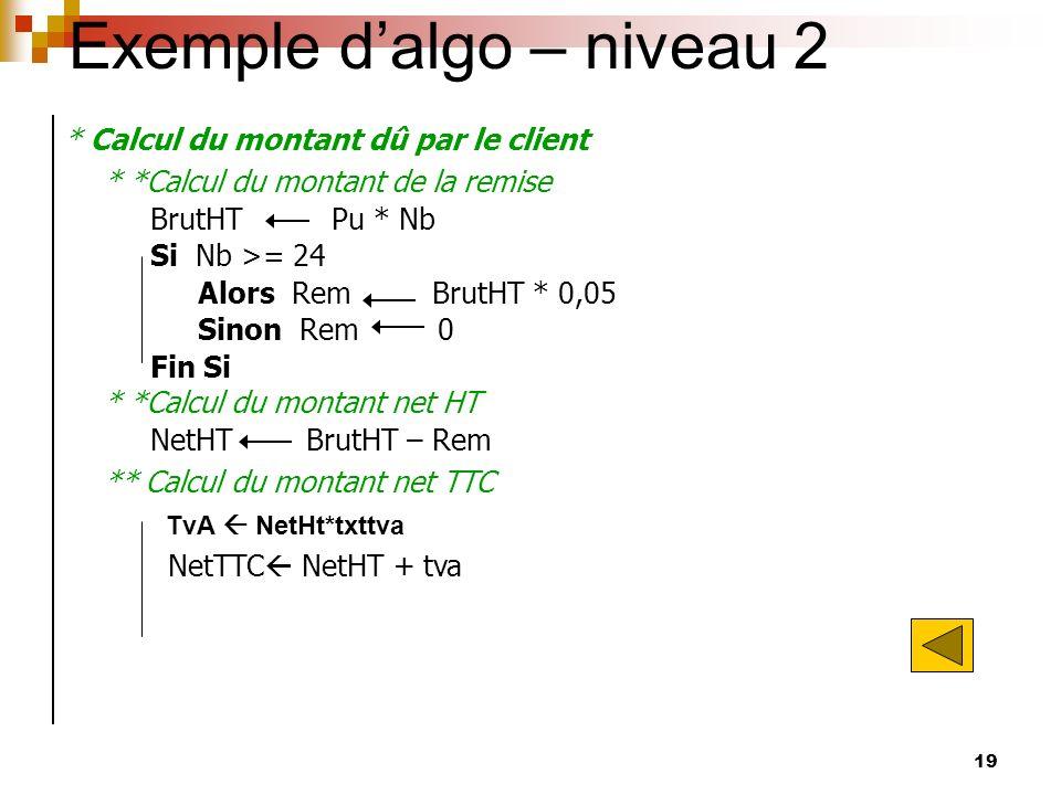 19 Exemple dalgo – niveau 2 * Calcul du montant dû par le client * *Calcul du montant de la remise BrutHT Pu * Nb Si Nb >= 24 Alors Rem BrutHT * 0,05
