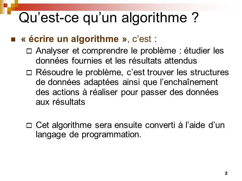 2 Quest-ce quun algorithme ? « écrire un algorithme », cest : Analyser et comprendre le problème : étudier les données fournies et les résultats atten