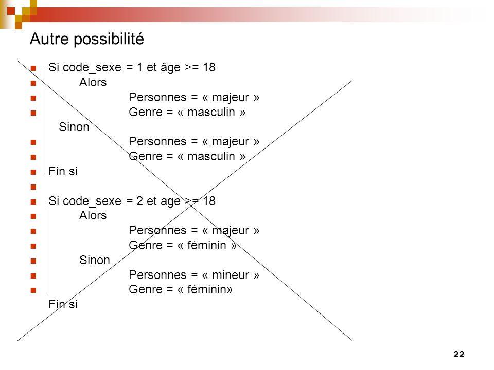 22 Autre possibilité Si code_sexe = 1 et âge >= 18 Alors Personnes = « majeur » Genre = « masculin » Sinon Personnes = « majeur » Genre = « masculin »