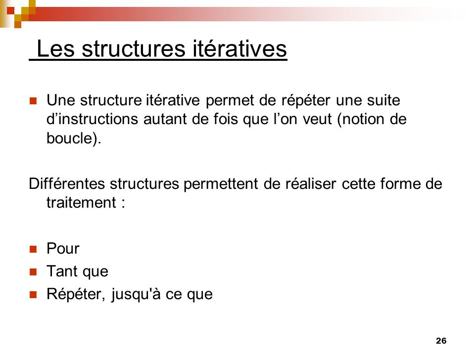 26 Les structures itératives Une structure itérative permet de répéter une suite dinstructions autant de fois que lon veut (notion de boucle). Différe