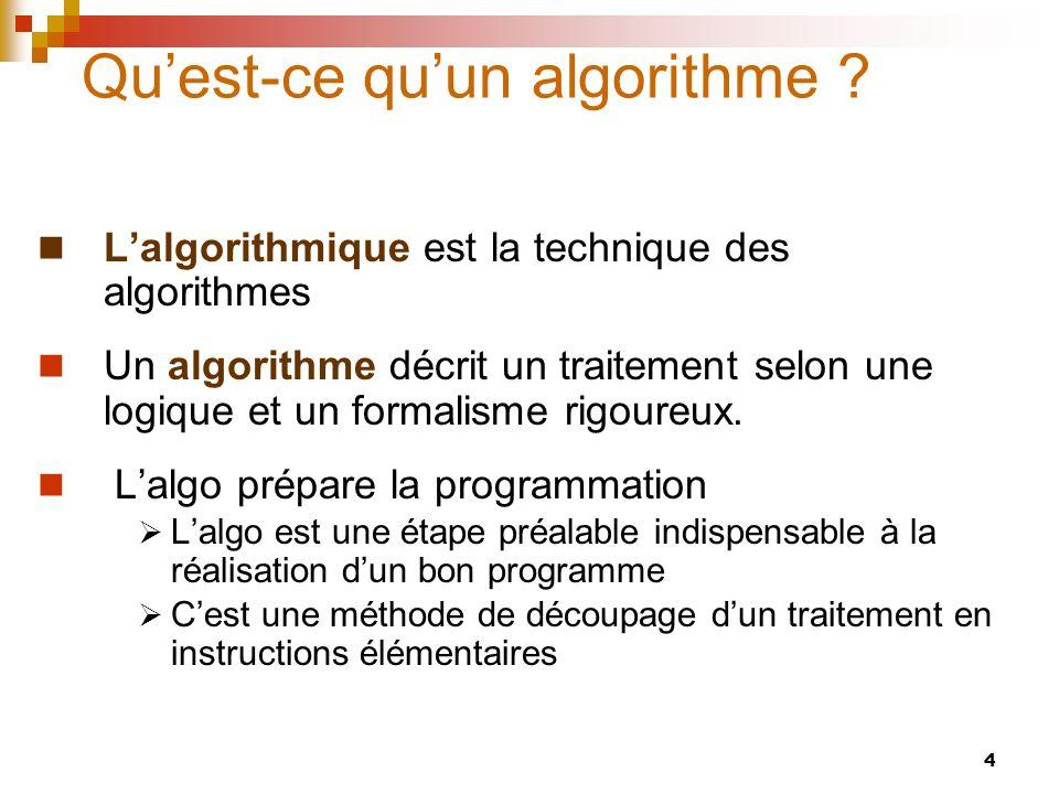 4 Quest-ce quun algorithme ? Lalgorithmique est la technique des algorithmes Un algorithme décrit un traitement selon une logique et un formalisme rig