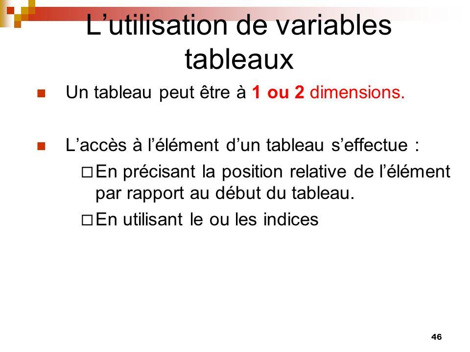 46 Lutilisation de variables tableaux Un tableau peut être à 1 ou 2 dimensions. Laccès à lélément dun tableau seffectue : En précisant la position rel