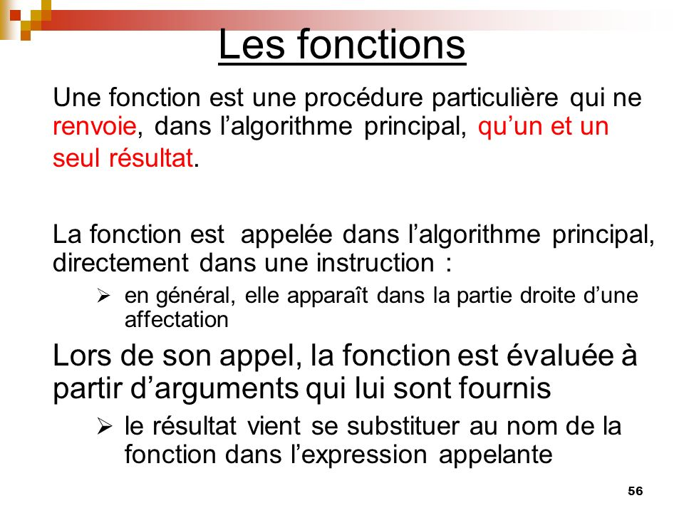 56 Les fonctions Une fonction est une procédure particulière qui ne renvoie, dans lalgorithme principal, quun et un seul résultat. La fonction est app