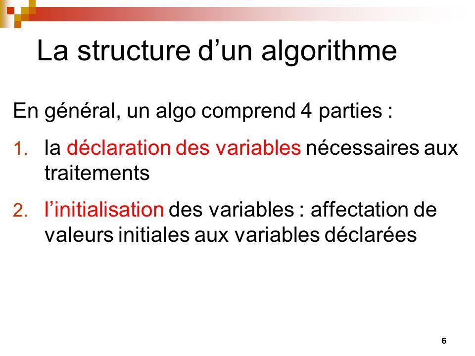 6 La structure dun algorithme En général, un algo comprend 4 parties : 1. la déclaration des variables nécessaires aux traitements 2. linitialisation