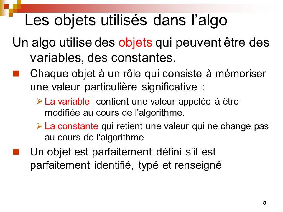 8 Les objets utilisés dans lalgo Un algo utilise des objets qui peuvent être des variables, des constantes. Chaque objet à un rôle qui consiste à mémo