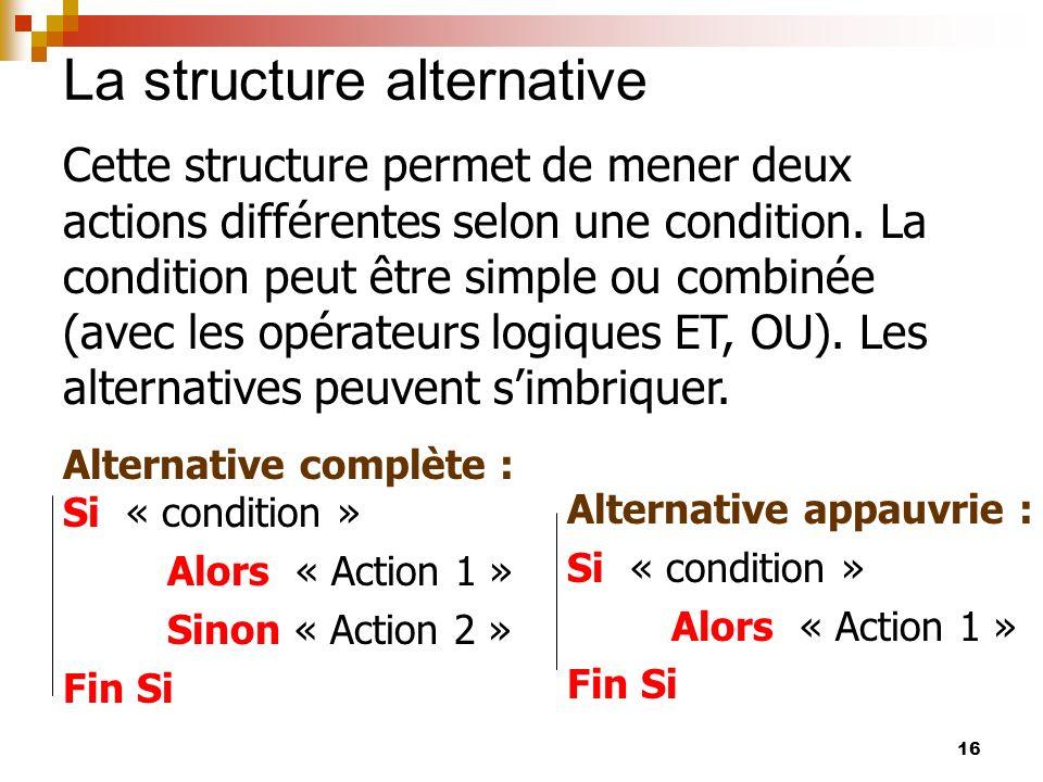 16 La structure alternative Cette structure permet de mener deux actions différentes selon une condition. La condition peut être simple ou combinée (a