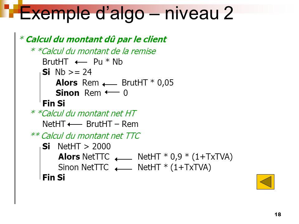 18 Exemple dalgo – niveau 2 * Calcul du montant dû par le client * *Calcul du montant de la remise BrutHT Pu * Nb Si Nb >= 24 Alors Rem BrutHT * 0,05