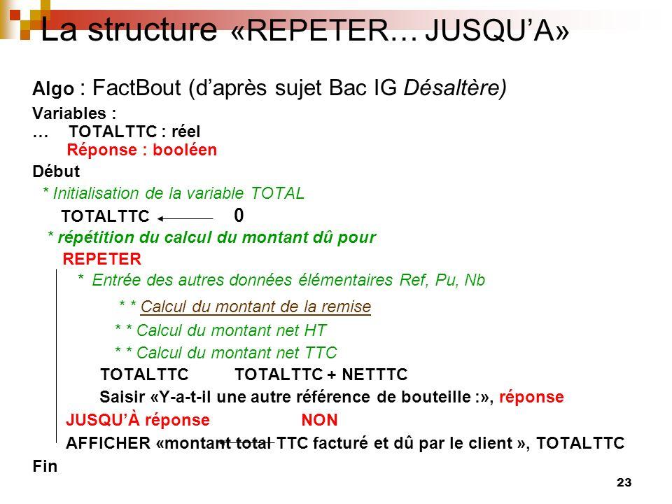 23 La structure «REPETER… JUSQUA» Algo : FactBout (daprès sujet Bac IG Désaltère) Variables : … TOTALTTC : réel Réponse : booléen Début * Initialisati