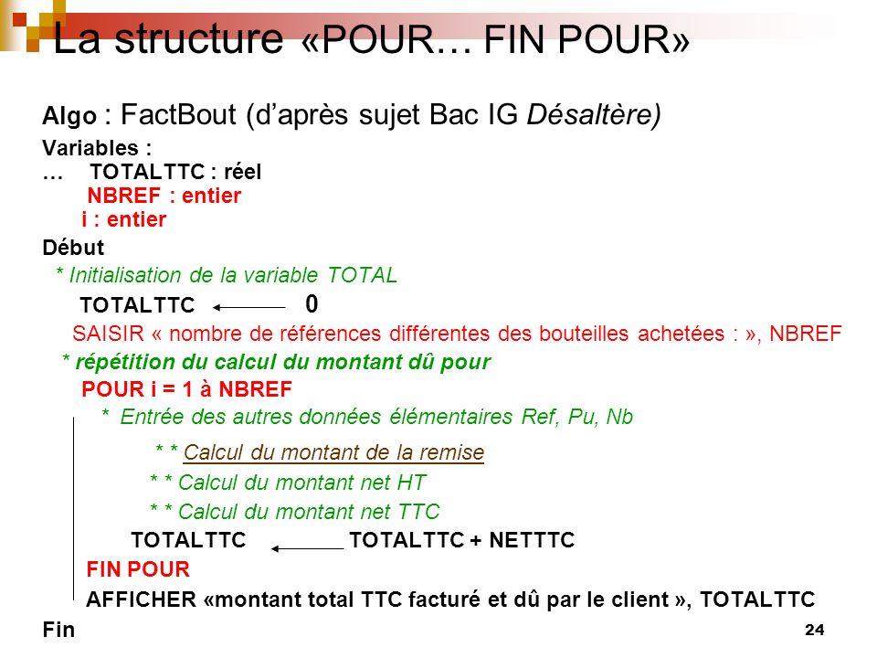 24 La structure «POUR… FIN POUR» Algo : FactBout (daprès sujet Bac IG Désaltère) Variables : … TOTALTTC : réel NBREF : entier i : entier Début * Initi