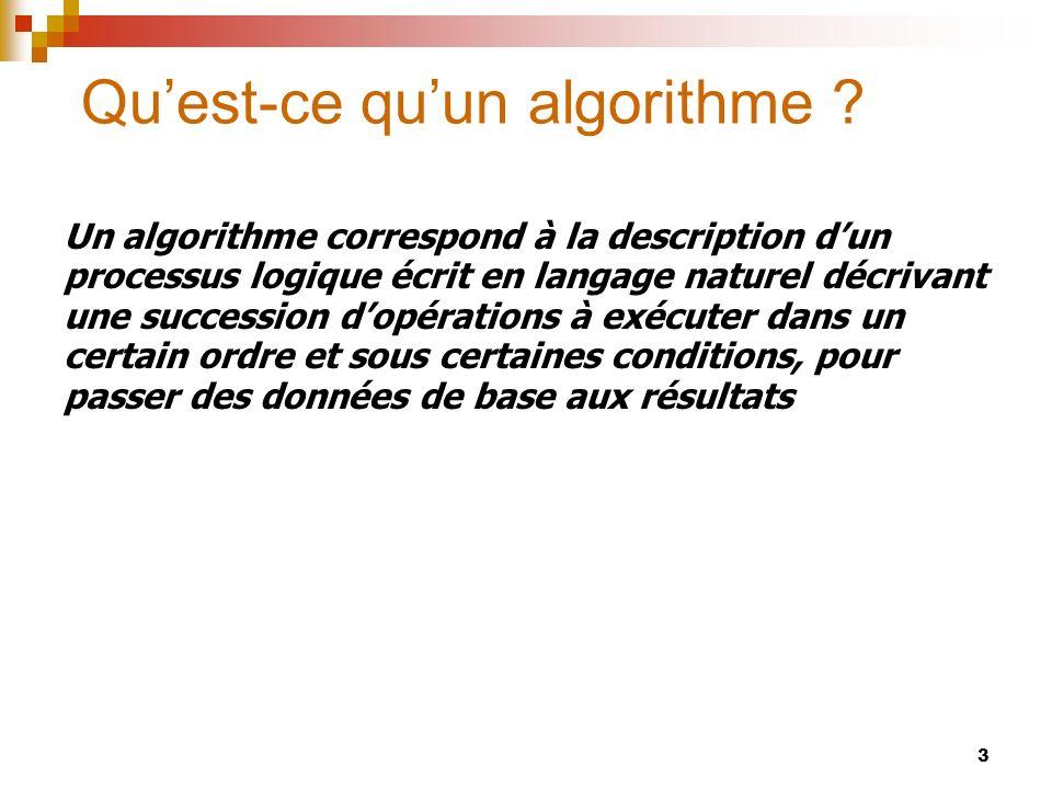 3 Quest-ce quun algorithme ? Un algorithme correspond à la description dun processus logique écrit en langage naturel décrivant une succession dopérat
