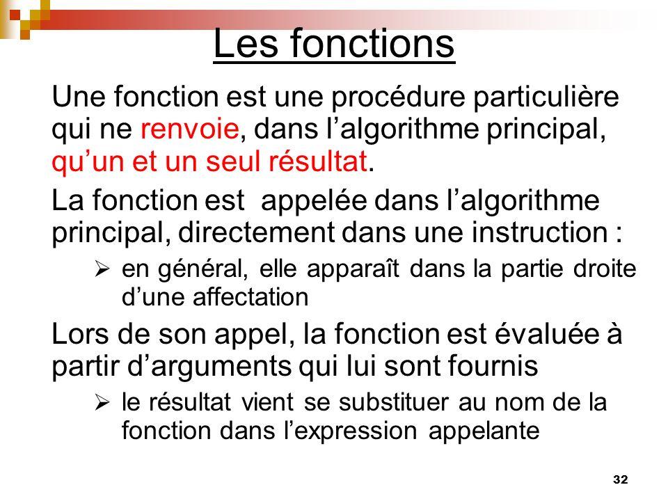 32 Les fonctions Une fonction est une procédure particulière qui ne renvoie, dans lalgorithme principal, quun et un seul résultat. La fonction est app