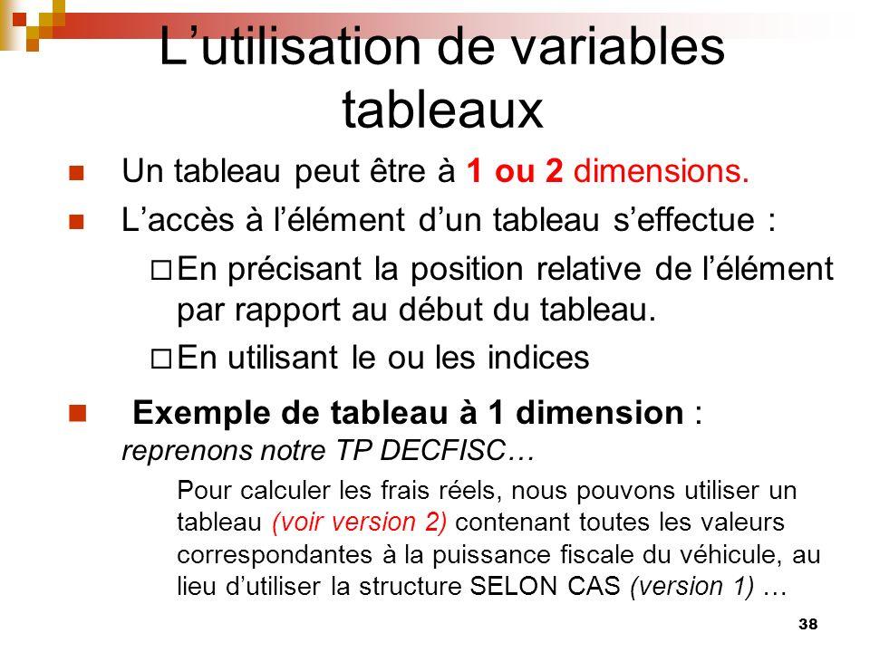 38 Lutilisation de variables tableaux Un tableau peut être à 1 ou 2 dimensions. Laccès à lélément dun tableau seffectue : En précisant la position rel