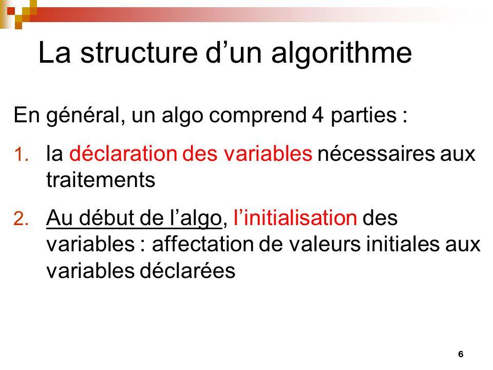6 La structure dun algorithme En général, un algo comprend 4 parties : 1. la déclaration des variables nécessaires aux traitements 2. Au début de lalg