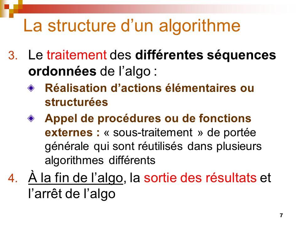 7 La structure dun algorithme 3. Le traitement des différentes séquences ordonnées de lalgo : Réalisation dactions élémentaires ou structurées Appel d