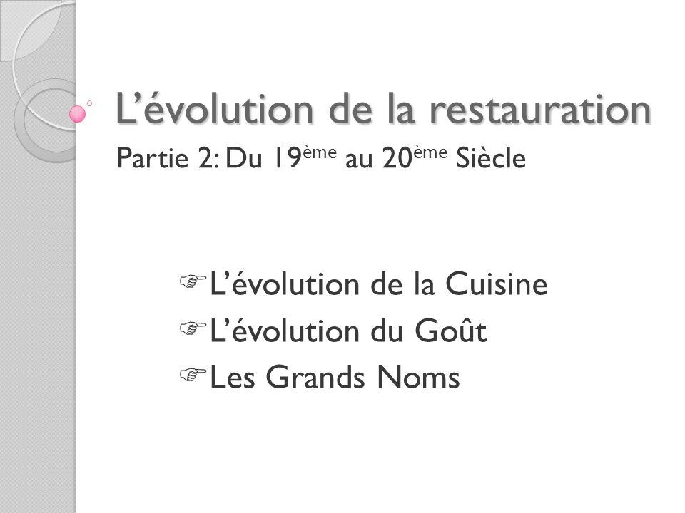 Lévolution de la restauration Partie 2: Du 19 ème au 20 ème Siècle Lévolution de la Cuisine Lévolution du Goût Les Grands Noms