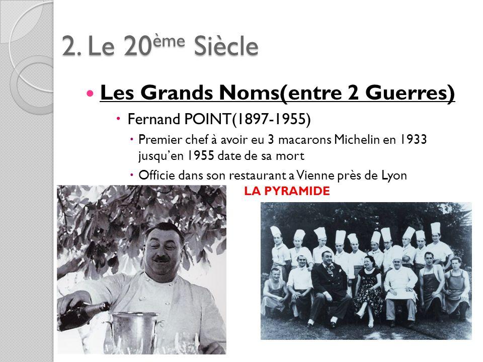 2. Le 20ème Siècle Les Grands Noms(entre 2 Guerres) Fernand POINT(1897-1955) Premier chef à avoir eu 3 macarons Michelin en 1933 jusquen 1955 date de