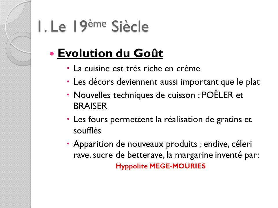 1. Le 19ème Siècle Evolution du Goût La cuisine est très riche en crème Les décors deviennent aussi important que le plat Nouvelles techniques de cuis