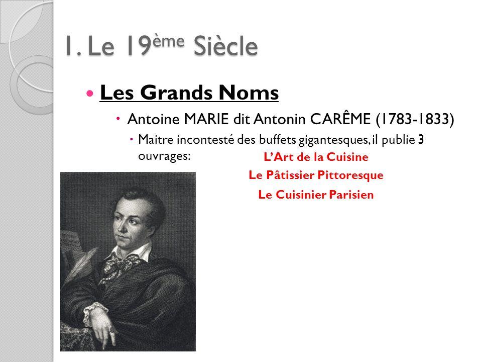 1. Le 19ème Siècle Les Grands Noms Antoine MARIE dit Antonin CARÊME (1783-1833) Maitre incontesté des buffets gigantesques, il publie 3 ouvrages: LArt