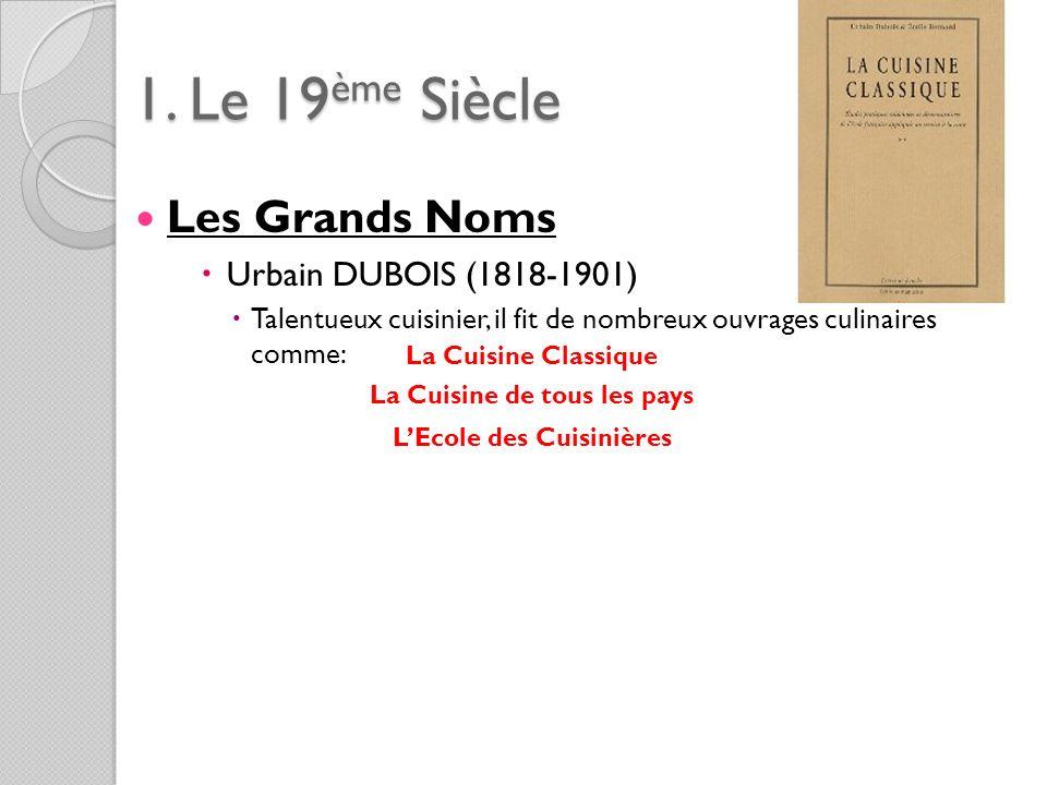 1. Le 19ème Siècle Les Grands Noms Urbain DUBOIS (1818-1901) Talentueux cuisinier, il fit de nombreux ouvrages culinaires comme: La Cuisine Classique