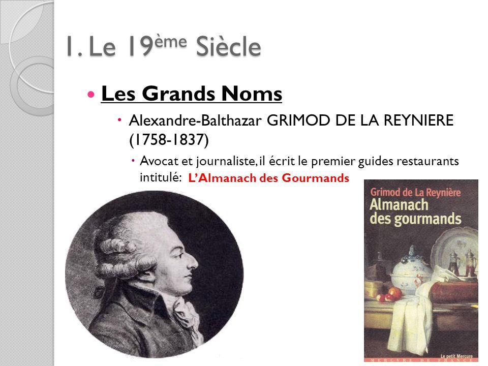 1. Le 19ème Siècle Les Grands Noms Alexandre-Balthazar GRIMOD DE LA REYNIERE (1758-1837) Avocat et journaliste, il écrit le premier guides restaurants