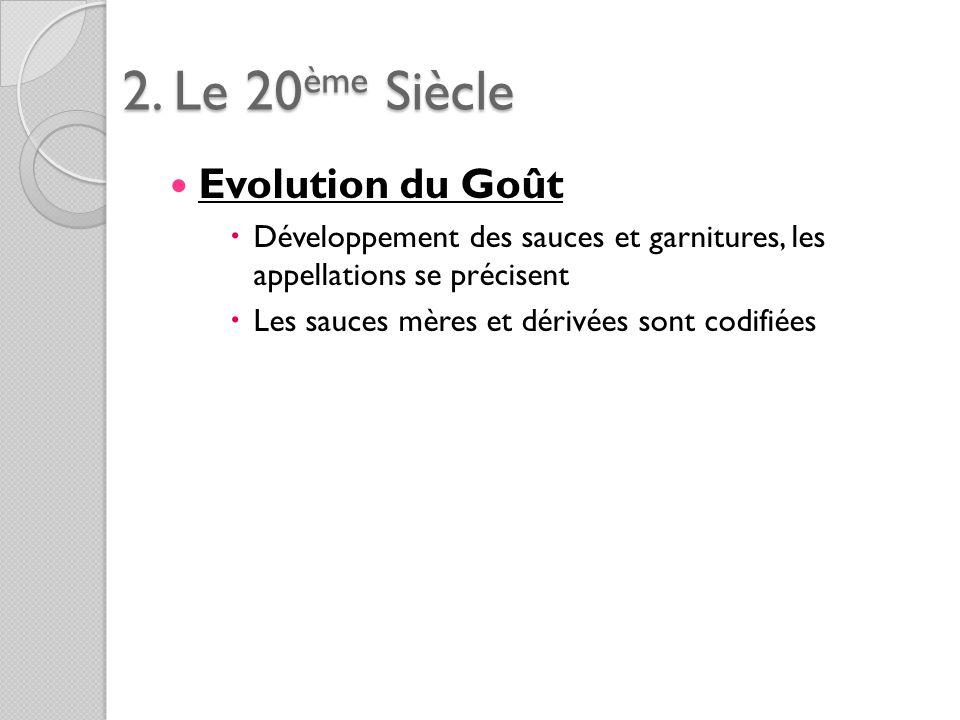 2. Le 20ème Siècle Evolution du Goût Développement des sauces et garnitures, les appellations se précisent Les sauces mères et dérivées sont codifiées