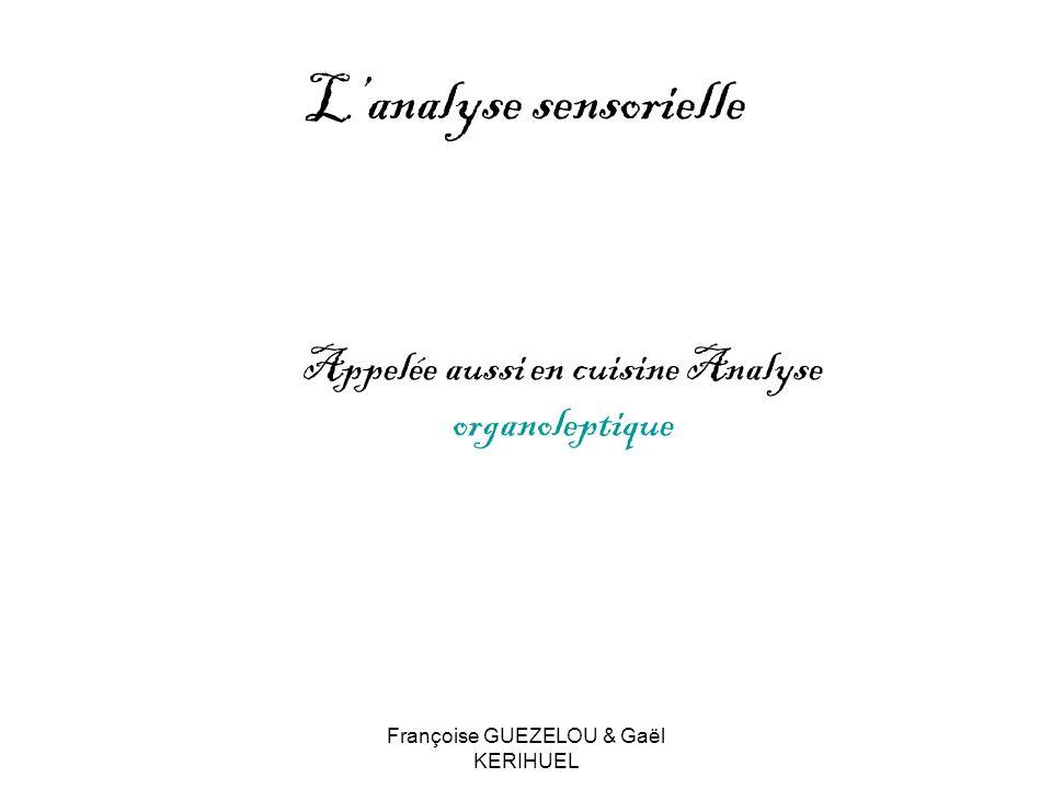 Françoise GUEZELOU & Gaël KERIHUEL Lanalyse sensorielle Appelée aussi en cuisine Analyse organoleptique