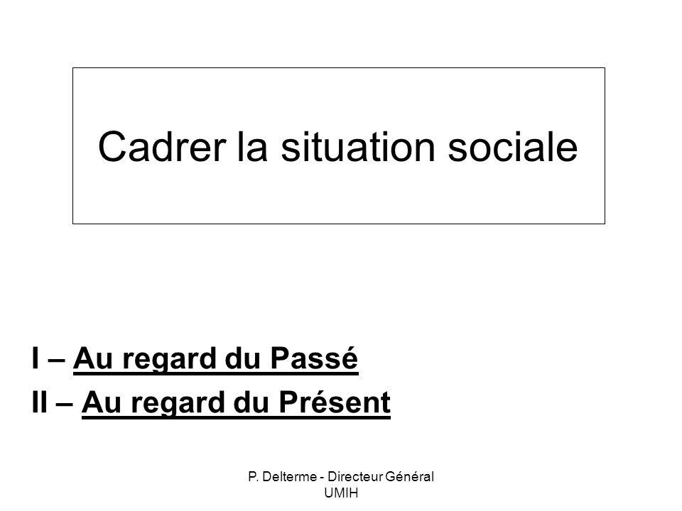 P. Delterme - Directeur Général UMIH Cadrer la situation sociale I – Au regard du Passé II – Au regard du Présent