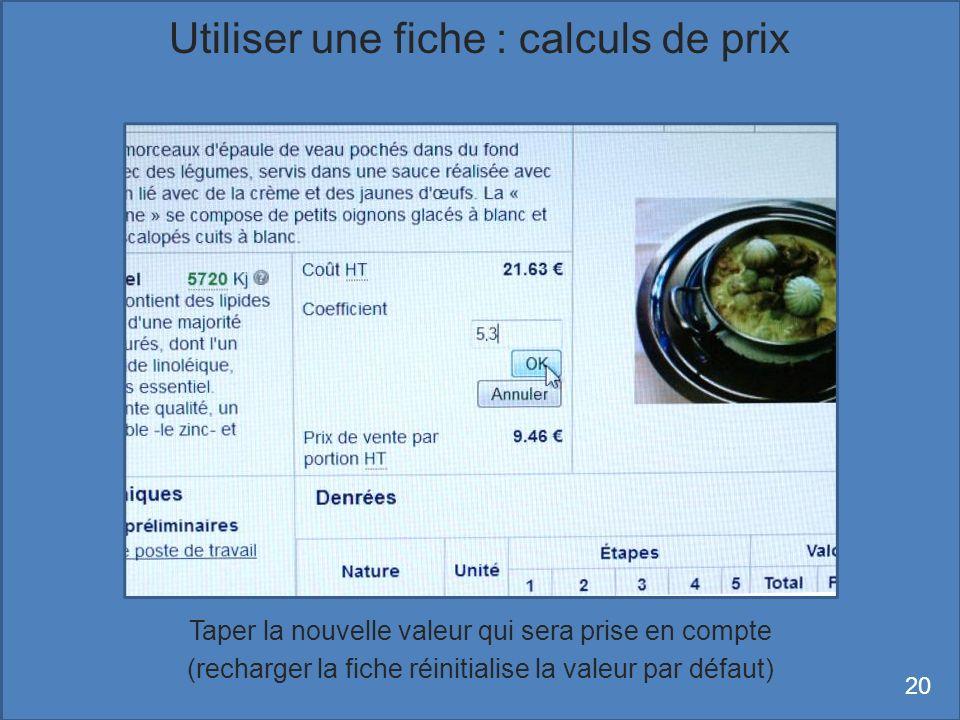 Taper la nouvelle valeur qui sera prise en compte (recharger la fiche réinitialise la valeur par défaut) Utiliser une fiche : calculs de prix 20