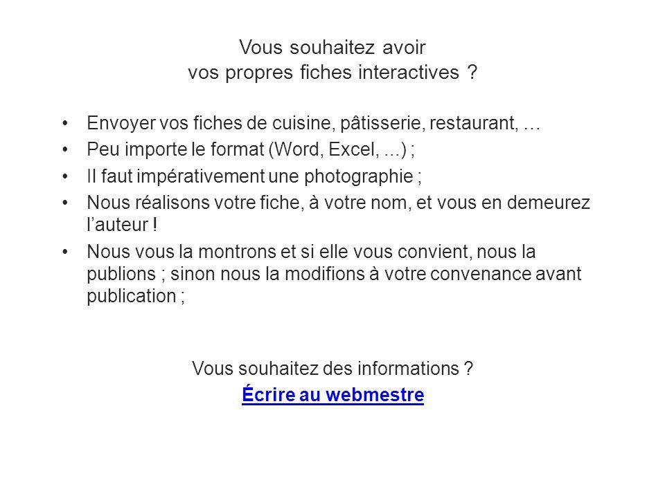 Vous souhaitez des informations ? Écrire au webmestre Vous souhaitez avoir vos propres fiches interactives ? 35 Envoyer vos fiches de cuisine, pâtisse