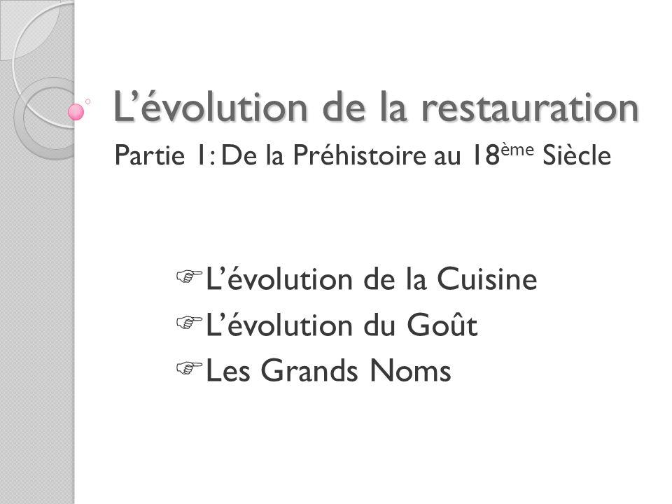 Lévolution de la restauration Partie 1: De la Préhistoire au 18 ème Siècle Lévolution de la Cuisine Lévolution du Goût Les Grands Noms