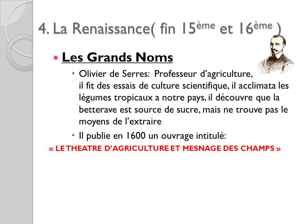 4. La Renaissance( fin 15ème et 16ème ) Les Grands Noms Olivier de Serres: Professeur dagriculture, il fit des essais de culture scientifique, il accl