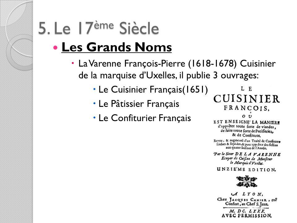5. Le 17ème Siècle Les Grands Noms La Varenne François-Pierre (1618-1678) Cuisinier de la marquise dUxelles, il publie 3 ouvrages: Le Cuisinier França