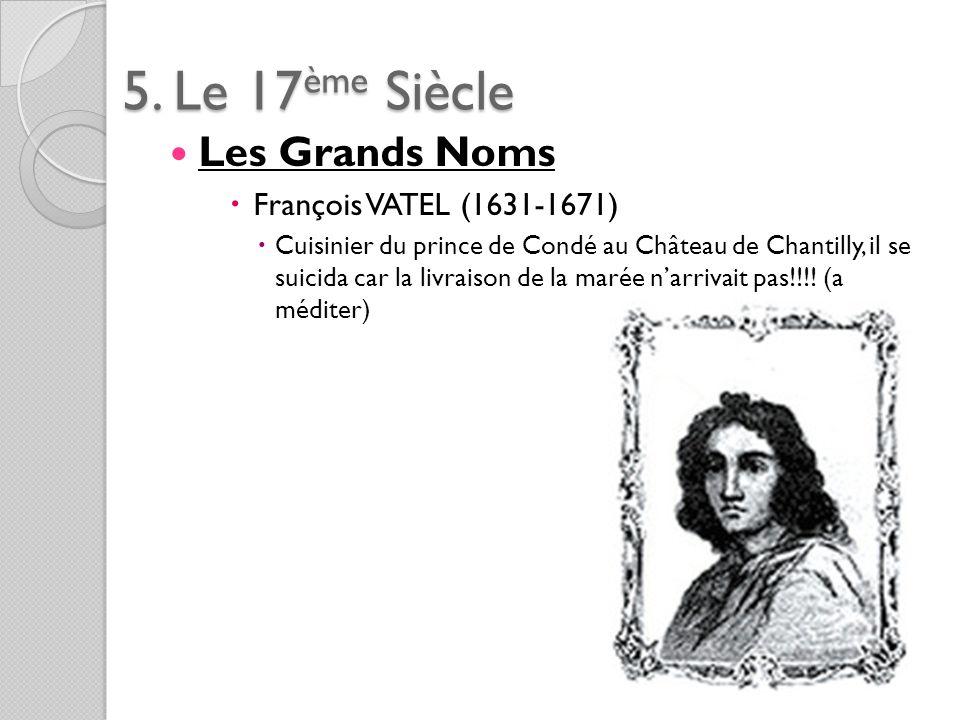 5. Le 17ème Siècle Les Grands Noms François VATEL (1631-1671) Cuisinier du prince de Condé au Château de Chantilly, il se suicida car la livraison de