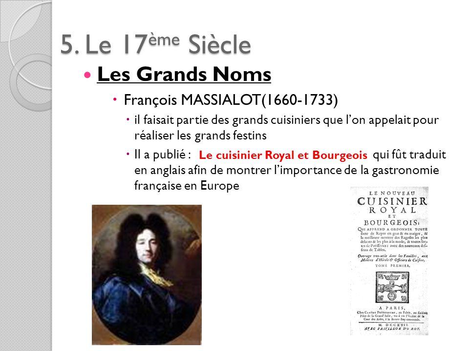 5. Le 17ème Siècle Les Grands Noms François MASSIALOT(1660-1733) il faisait partie des grands cuisiniers que lon appelait pour réaliser les grands fes