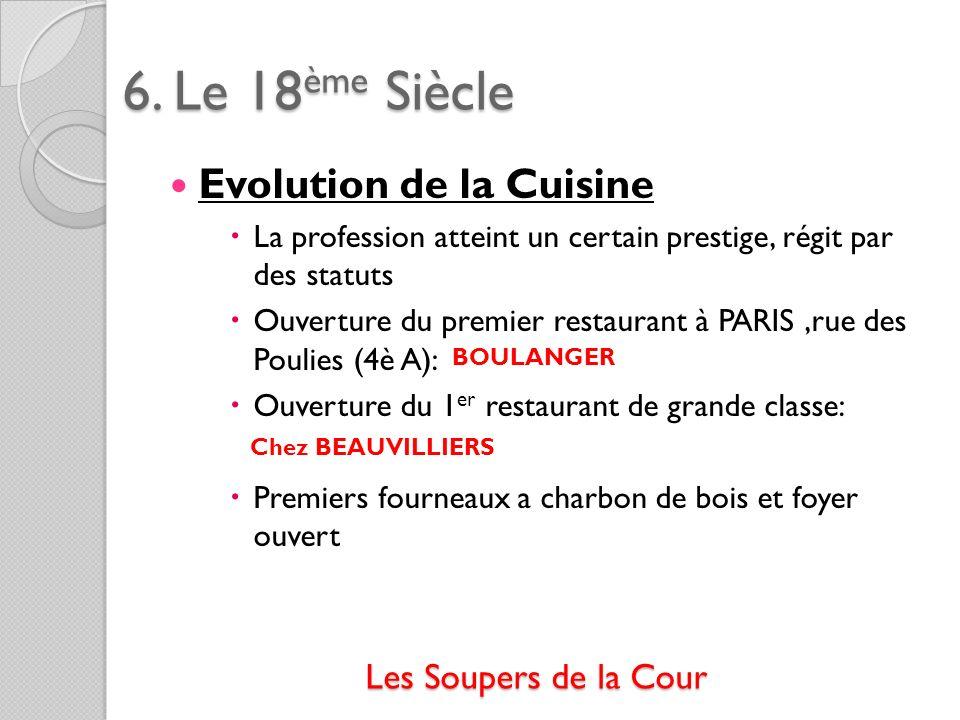 6. Le 18ème Siècle Evolution de la Cuisine La profession atteint un certain prestige, régit par des statuts Ouverture du premier restaurant à PARIS,ru