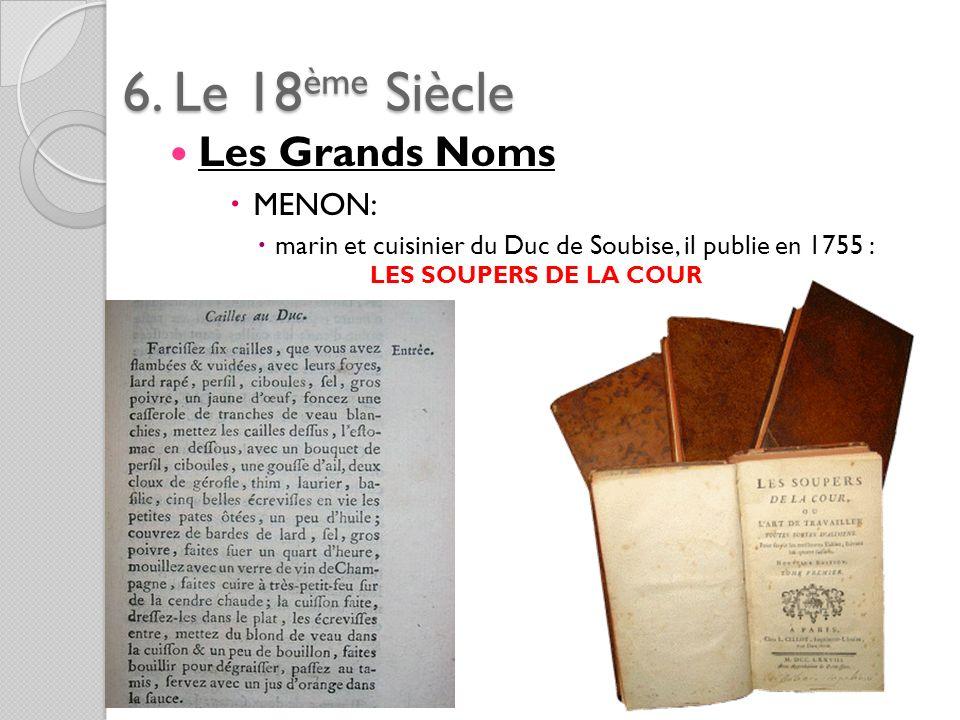 6. Le 18ème Siècle Les Grands Noms MENON: marin et cuisinier du Duc de Soubise, il publie en 1755 : LES SOUPERS DE LA COUR