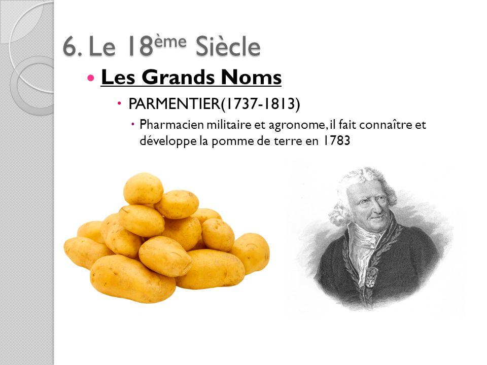 6. Le 18ème Siècle Les Grands Noms PARMENTIER(1737-1813) Pharmacien militaire et agronome, il fait connaître et développe la pomme de terre en 1783