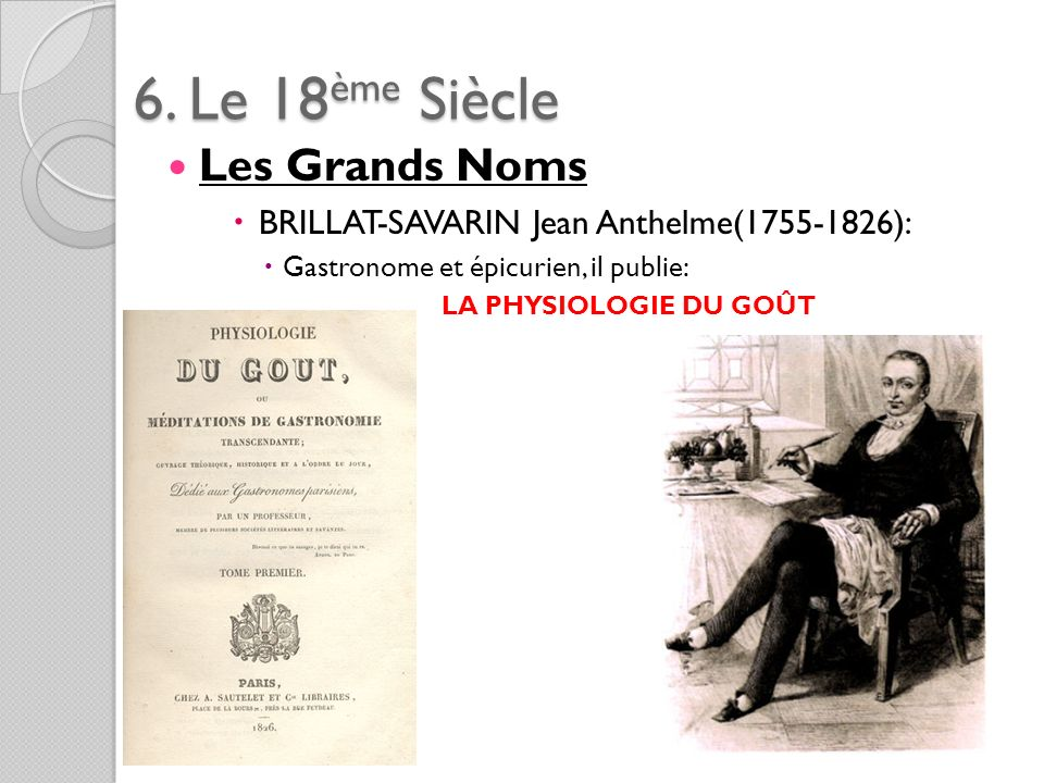 6. Le 18ème Siècle Les Grands Noms BRILLAT-SAVARIN Jean Anthelme(1755-1826): Gastronome et épicurien, il publie: LA PHYSIOLOGIE DU GOÛT
