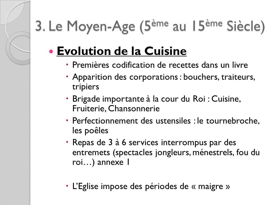 3. Le Moyen-Age (5ème au 15ème Siècle) Evolution de la Cuisine Premières codification de recettes dans un livre Apparition des corporations : bouchers