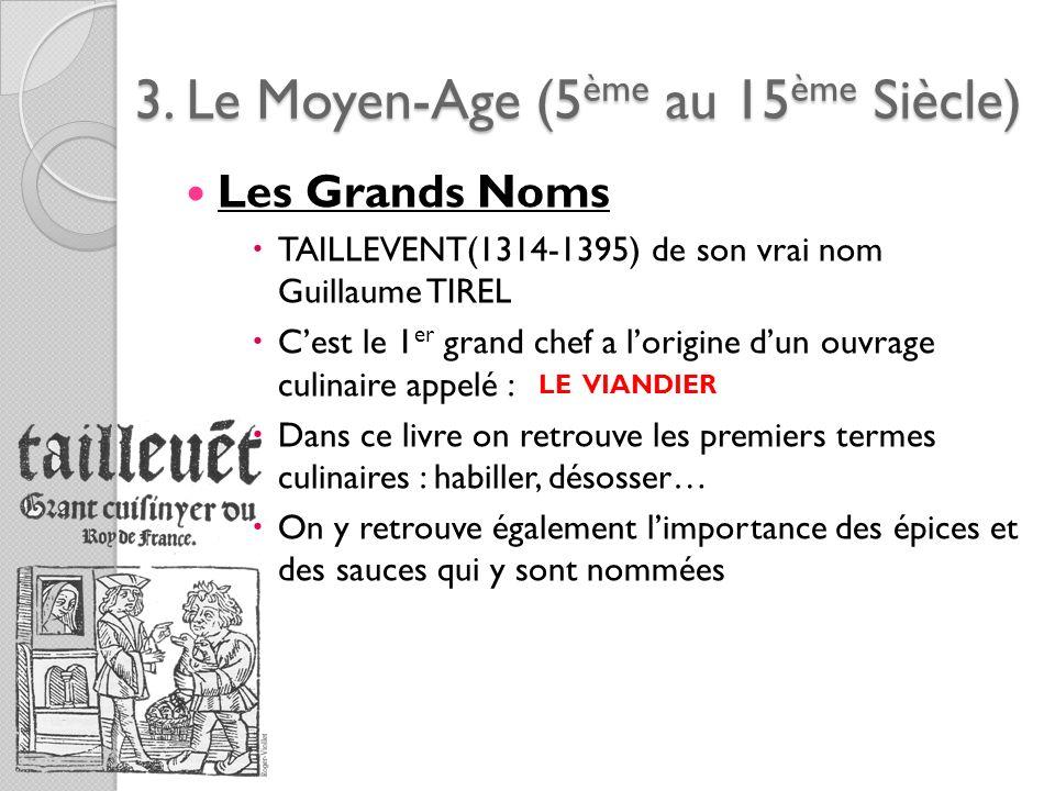 3. Le Moyen-Age (5ème au 15ème Siècle) Les Grands Noms TAILLEVENT(1314-1395) de son vrai nom Guillaume TIREL Cest le 1 er grand chef a lorigine dun ou