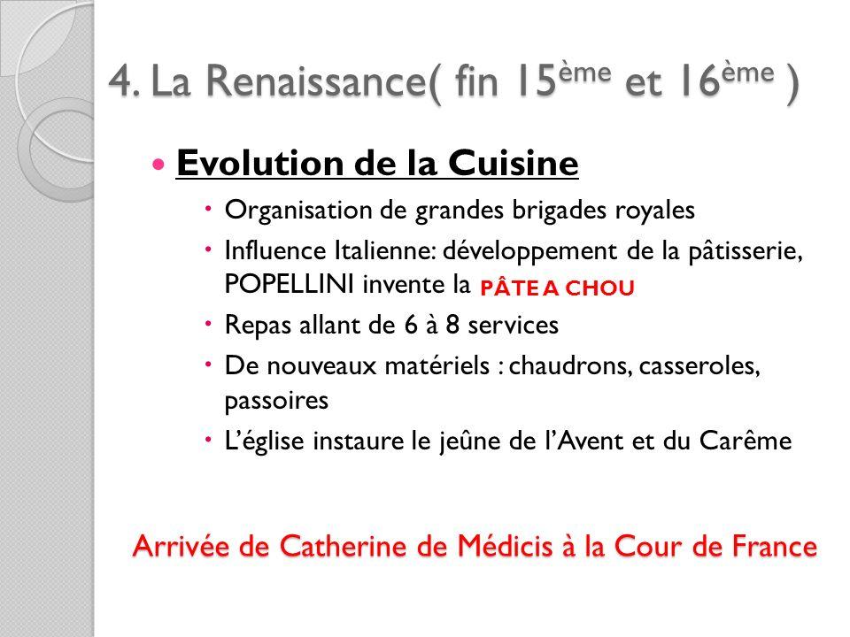 4. La Renaissance( fin 15ème et 16ème ) Evolution de la Cuisine Organisation de grandes brigades royales Influence Italienne: développement de la pâti