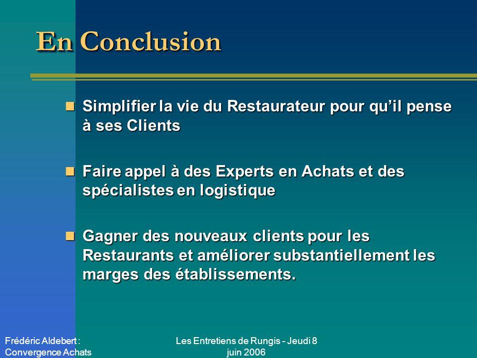 Les Entretiens de Rungis - Jeudi 8 juin 2006 Frédéric Aldebert : Convergence Achats En Conclusion Simplifier la vie du Restaurateur pour quil pense à