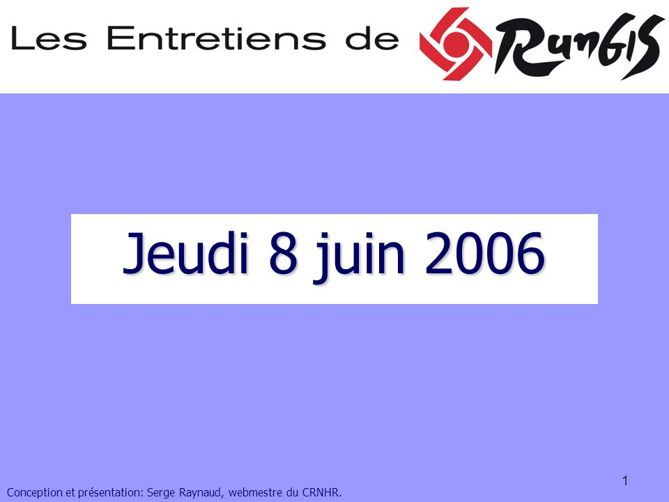 1 Jeudi 8 juin 2006 Conception et présentation: Serge Raynaud, webmestre du CRNHR.
