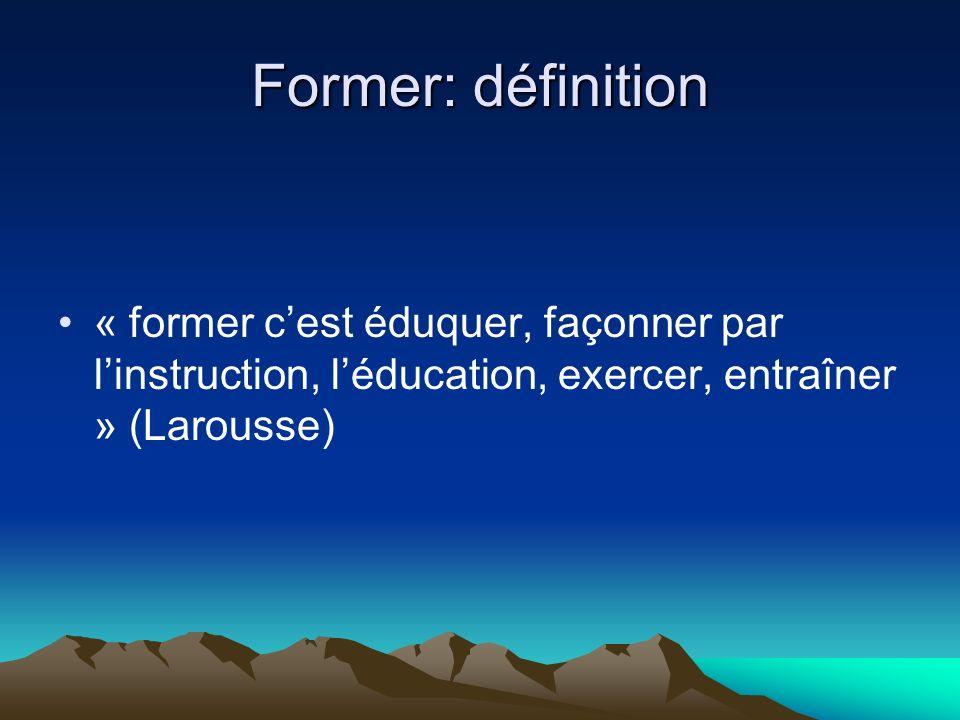 Former: définition « former cest éduquer, façonner par linstruction, léducation, exercer, entraîner » (Larousse)