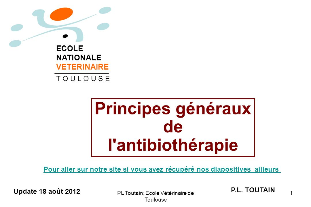 PL Toutain; Ecole Vétérinaire de Toulouse 1 Principes généraux de l'antibiothérapie P.L. TOUTAIN ECOLE NATIONALE VETERINAIRE T O U L O U S E Update 18