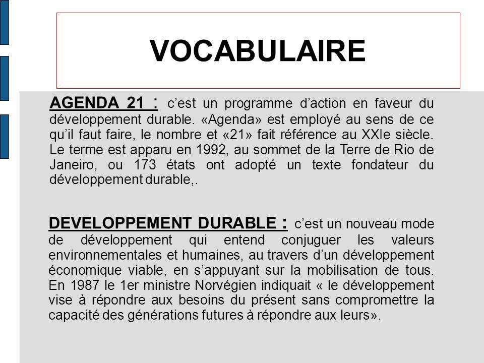 VOCABULAIRE AGENDA 21 : cest un programme daction en faveur du développement durable. «Agenda» est employé au sens de ce quil faut faire, le nombre et