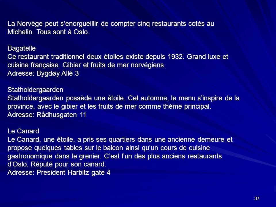 37 La Norvège peut senorgueillir de compter cinq restaurants cotés au Michelin. Tous sont à Oslo. Bagatelle Ce restaurant traditionnel deux étoiles ex